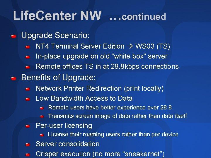 Life. Center NW …continued Upgrade Scenario: NT 4 Terminal Server Edition WS 03 (TS)