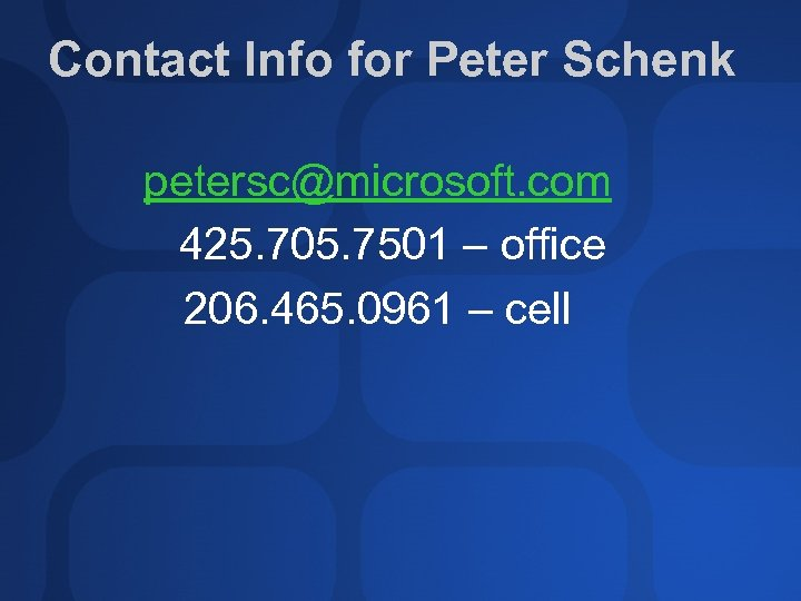 Contact Info for Peter Schenk petersc@microsoft. com 425. 705. 7501 – office 206. 465.