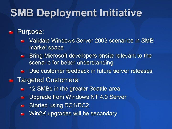 SMB Deployment Initiative Purpose: Validate Windows Server 2003 scenarios in SMB market space Bring