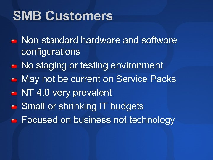 SMB Customers Non standard hardware and software configurations No staging or testing environment May