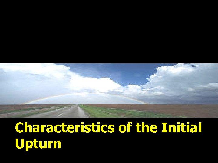 Characteristics of the Initial Upturn