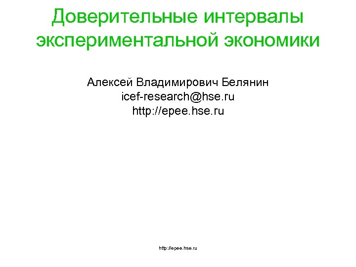 Доверительные интервалы экспериментальной экономики Алексей Владимирович Белянин icef-research@hse. ru http: //epee. hse. ru