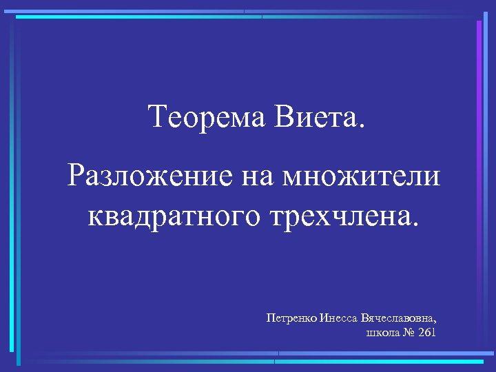 Теорема Виета. Разложение на множители квадратного трехчлена. Петренко Инесса Вячеславовна, школа № 261