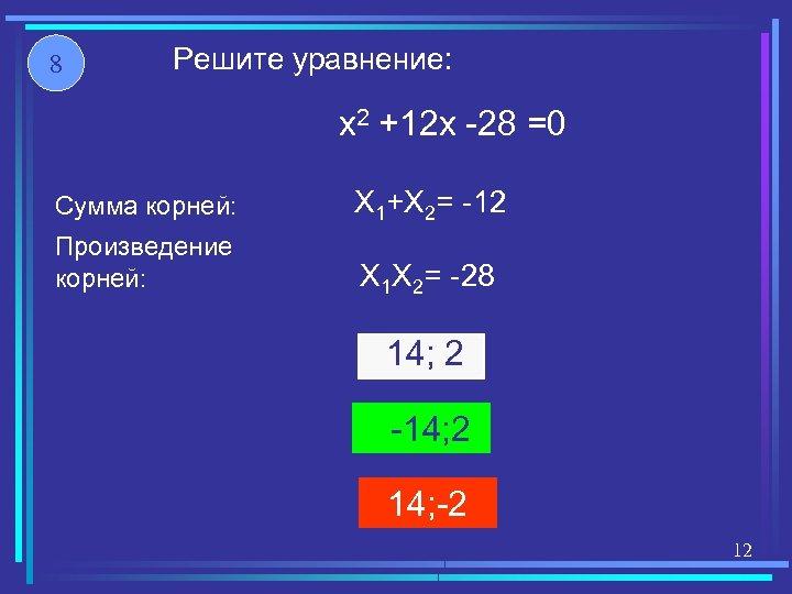 8 Решите уравнение: x 2 +12 x -28 =0 Сумма корней: X 1+X 2=