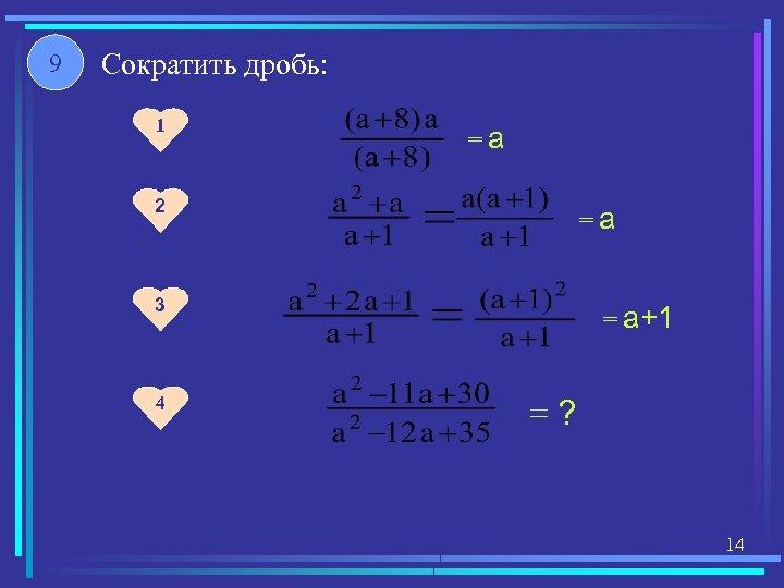 9 Сократить дробь: 1 =а 2 =а 3 4 = а+1 =? 14