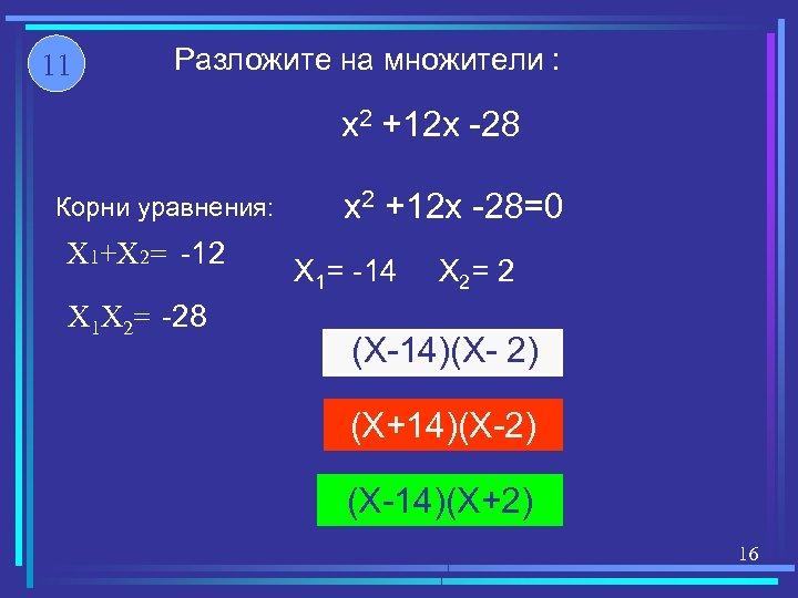 11 Разложите на множители : x 2 +12 x -28 Корни уравнения: X 1+X