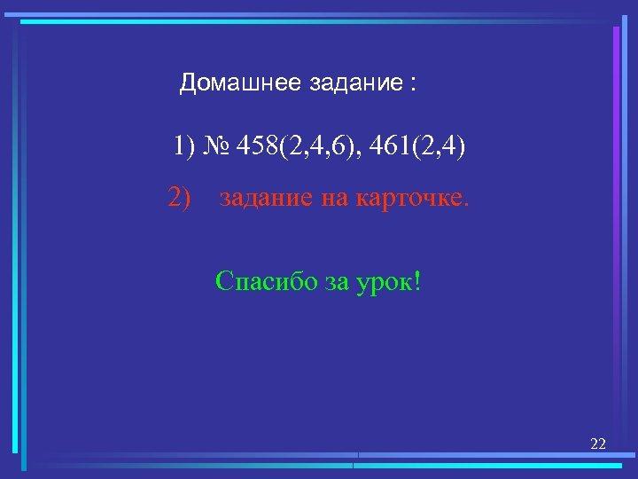 Домашнее задание : 1) № 458(2, 4, 6), 461(2, 4) 2) задание на карточке.