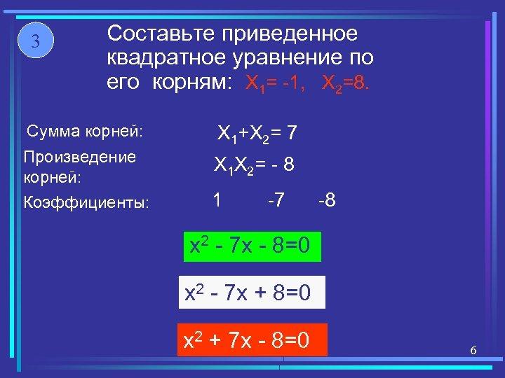 3 Составьте приведенное квадратное уравнение по его корням: X 1= -1, X 2=8. Сумма