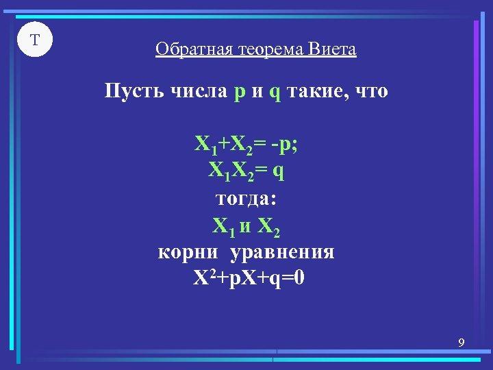 Т Обратная теорема Виета Пусть числа р и q такие, что X 1+X 2=