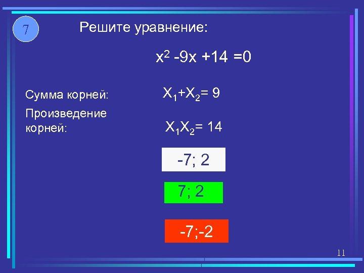 7 Решите уравнение: x 2 -9 x +14 =0 Сумма корней: X 1+X 2=