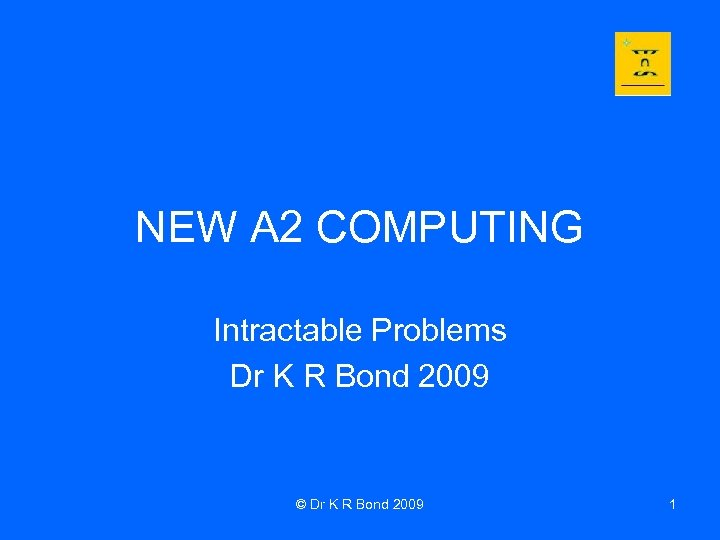 NEW A 2 COMPUTING Intractable Problems Dr K R Bond 2009 © Dr K