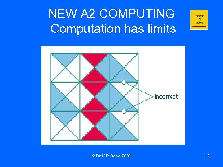 NEW A 2 COMPUTING Computation has limits © Dr K R Bond 2009 10