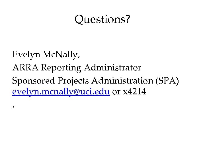 Questions? Evelyn Mc. Nally, ARRA Reporting Administrator Sponsored Projects Administration (SPA) evelyn. mcnally@uci. edu