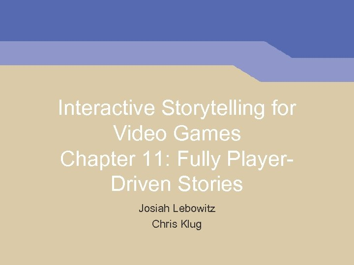 Interactive Storytelling for Video Games Chapter 11: Fully Player. Driven Stories Josiah Lebowitz Chris