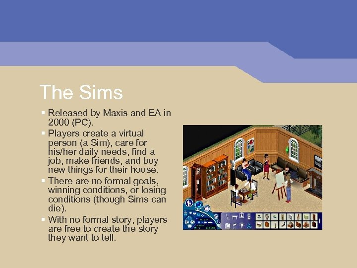 The Sims § Released by Maxis and EA in 2000 (PC). § Players create
