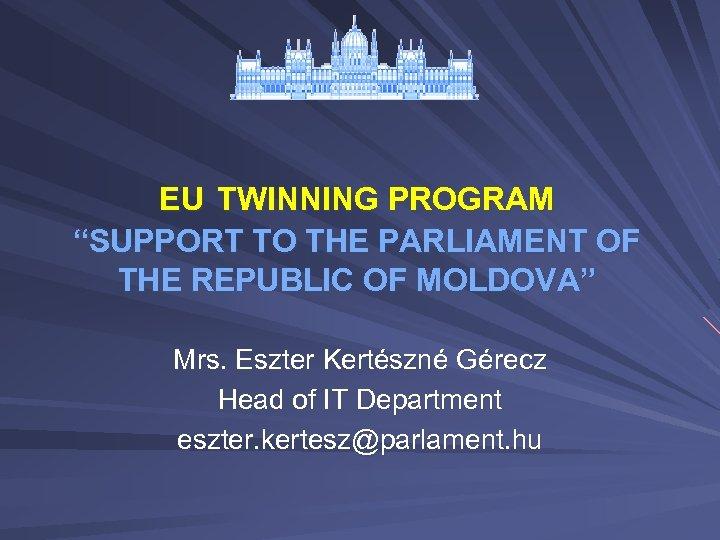 "EU TWINNING PROGRAM ""SUPPORT TO THE PARLIAMENT OF THE REPUBLIC OF MOLDOVA"" Mrs. Eszter"