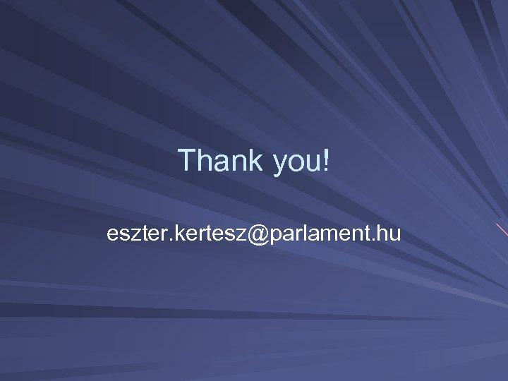 Thank you! eszter. kertesz@parlament. hu