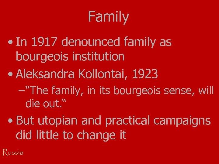 Family • In 1917 denounced family as bourgeois institution • Aleksandra Kollontai, 1923 –