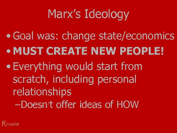 Marx's Ideology • Goal was: change state/economics • MUST CREATE NEW PEOPLE! • Everything