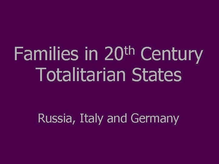th 20 Families in Century Totalitarian States Russia, Italy and Germany
