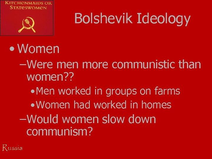 Bolshevik Ideology • Women –Were men more communistic than women? ? • Men worked