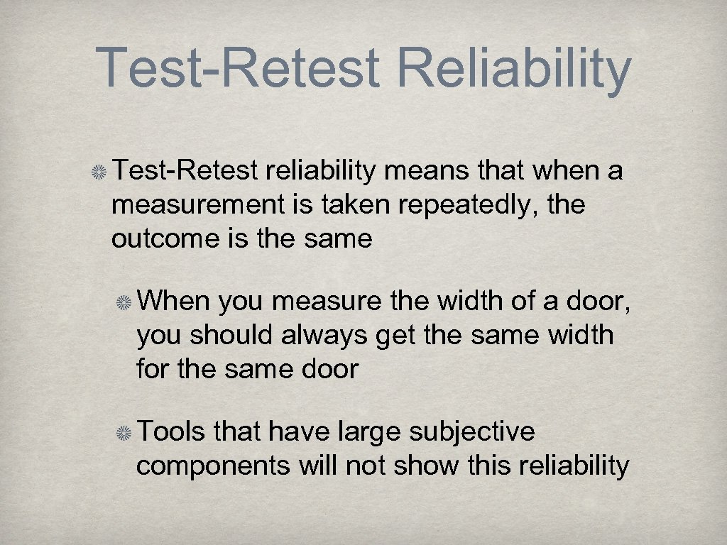 Test-Retest Reliability Test-Retest reliability means that when a measurement is taken repeatedly, the outcome