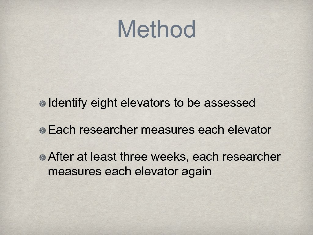 Method Identify eight elevators to be assessed Each researcher measures each elevator After at