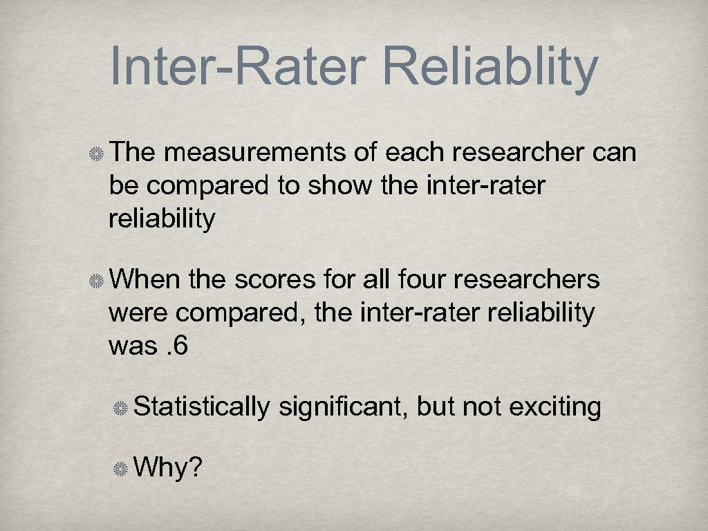 Inter-Rater Reliablity The measurements of each researcher can be compared to show the inter-rater