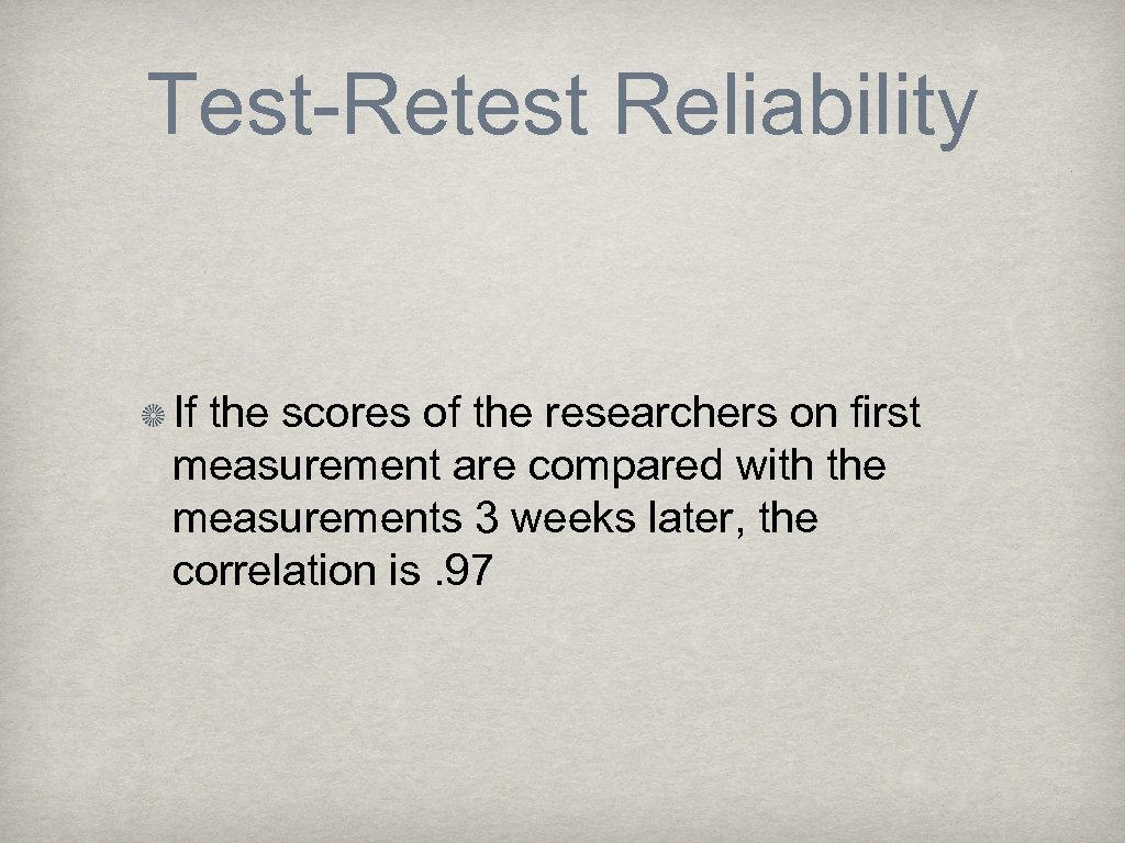 Test-Retest Reliability If the scores of the researchers on first measurement are compared with