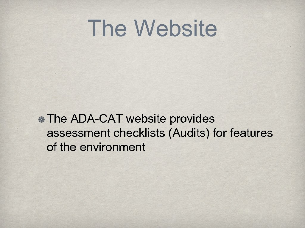 The Website The ADA-CAT website provides assessment checklists (Audits) for features of the environment