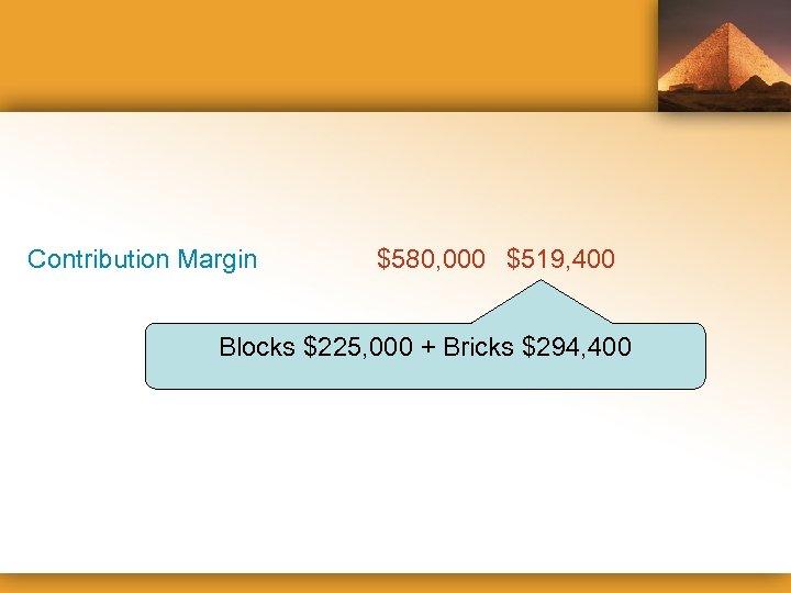 Contribution Margin $580, 000 $519, 400 Blocks $225, 000 + Bricks $294, 400