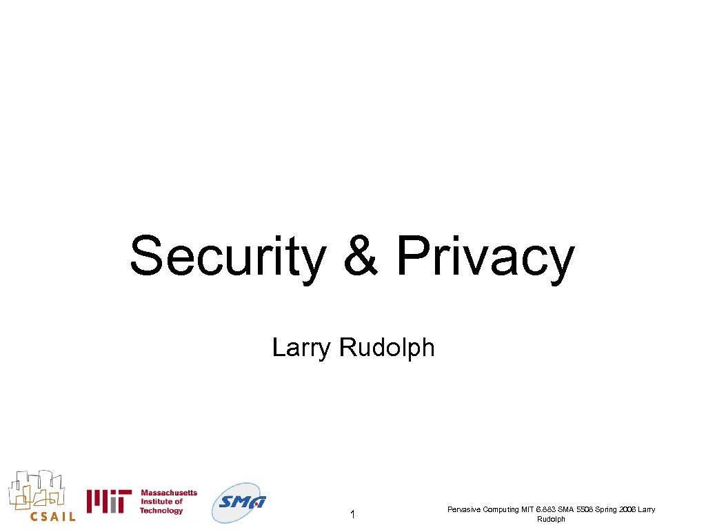 Security & Privacy Larry Rudolph 1 Pervasive Computing MIT 6. 883 SMA 5508 Spring