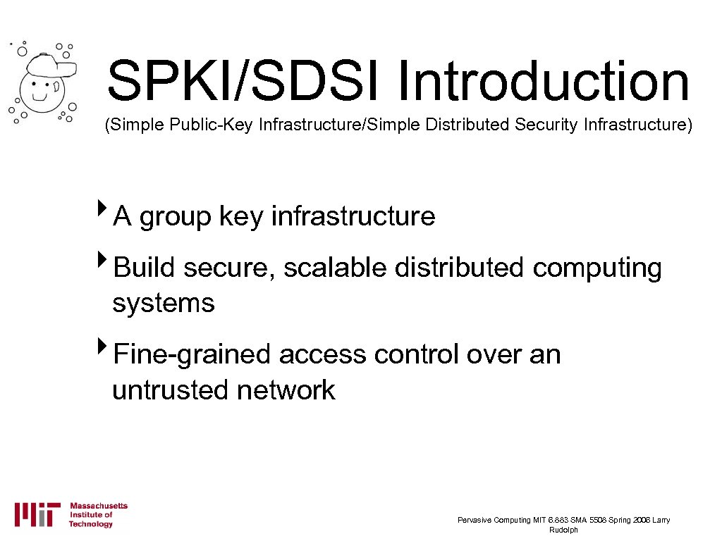 SPKI/SDSI Introduction (Simple Public-Key Infrastructure/Simple Distributed Security Infrastructure) ‣A group key infrastructure ‣Build secure,