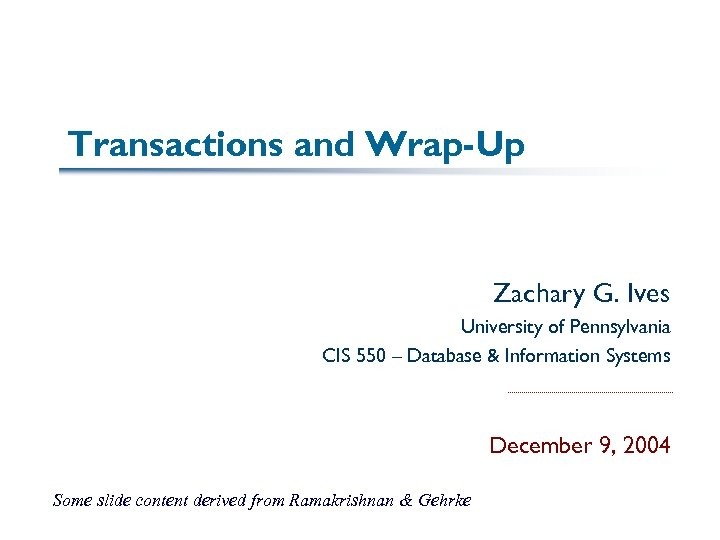 Transactions and Wrap-Up Zachary G. Ives University of Pennsylvania CIS 550 – Database &