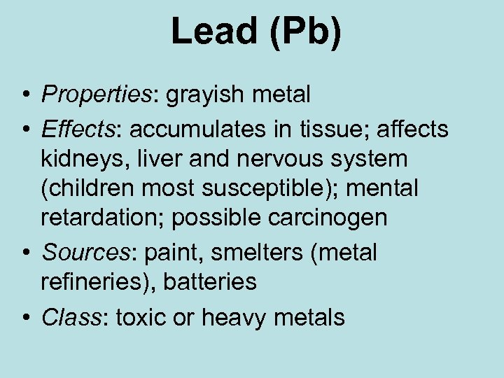 Lead (Pb) • Properties: grayish metal • Effects: accumulates in tissue; affects kidneys, liver