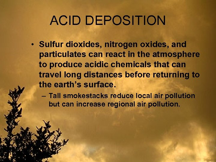 ACID DEPOSITION • Sulfur dioxides, nitrogen oxides, and particulates can react in the atmosphere