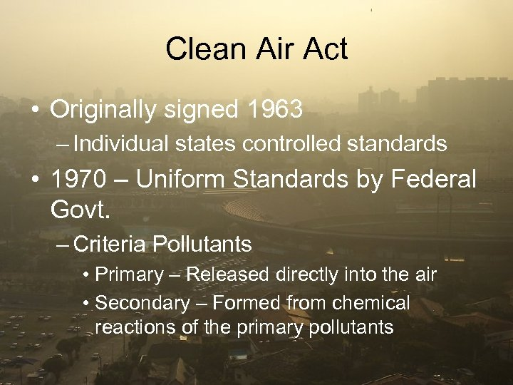 Clean Air Act • Originally signed 1963 – Individual states controlled standards • 1970