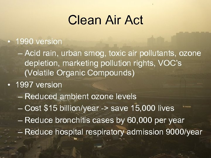 Clean Air Act • 1990 version – Acid rain, urban smog, toxic air pollutants,