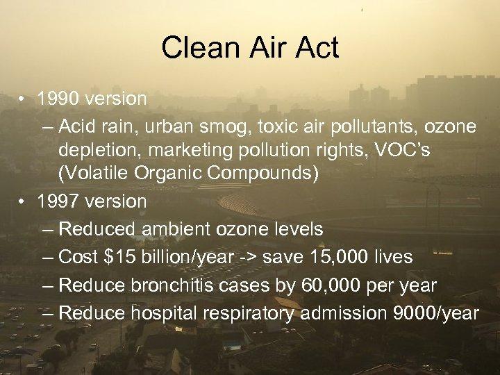 Clean Air Act • 1990 version – Acid rain, urban smog, toxic air pollutants,