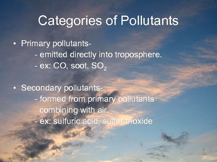 Categories of Pollutants • Primary pollutants- emitted directly into troposphere. - ex: CO, soot,