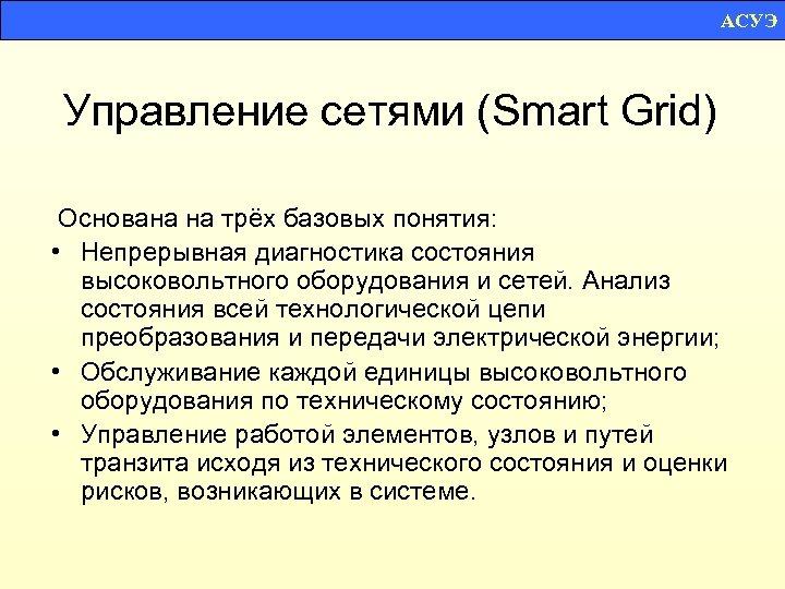 АСУЭ Управление сетями (Smart Grid) Основана на трёх базовых понятия: • Непрерывная диагностика состояния