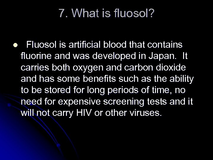 7. What is fluosol? l Fluosol is artificial blood that contains fluorine and was