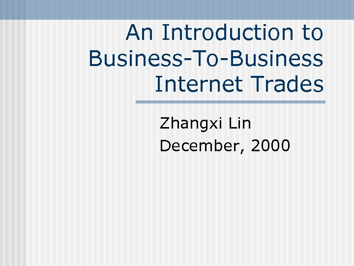 An Introduction to Business-To-Business Internet Trades Zhangxi Lin December, 2000