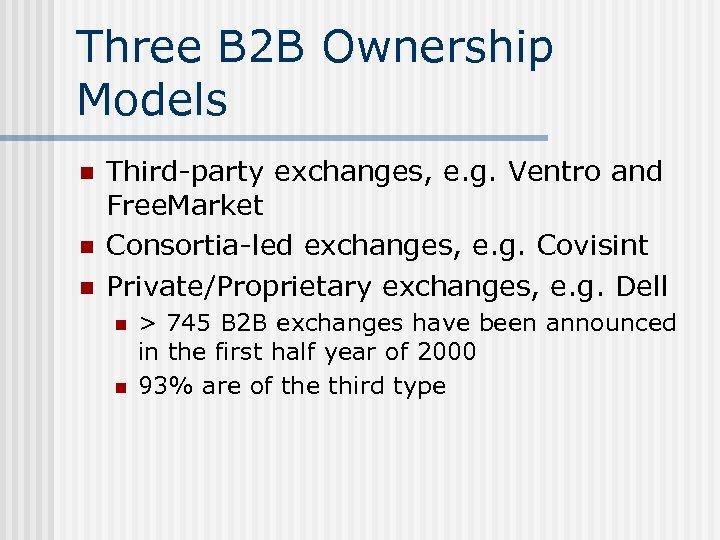 Three B 2 B Ownership Models n n n Third-party exchanges, e. g. Ventro