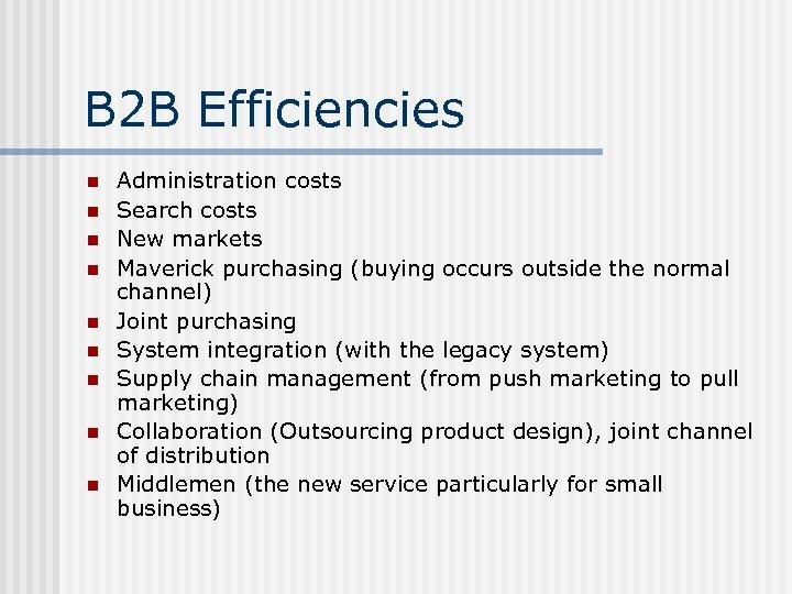 B 2 B Efficiencies n n n n n Administration costs Search costs New