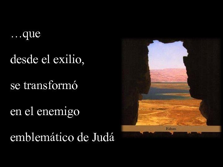 …que desde el exilio, se transformó en el enemigo emblemático de Judá