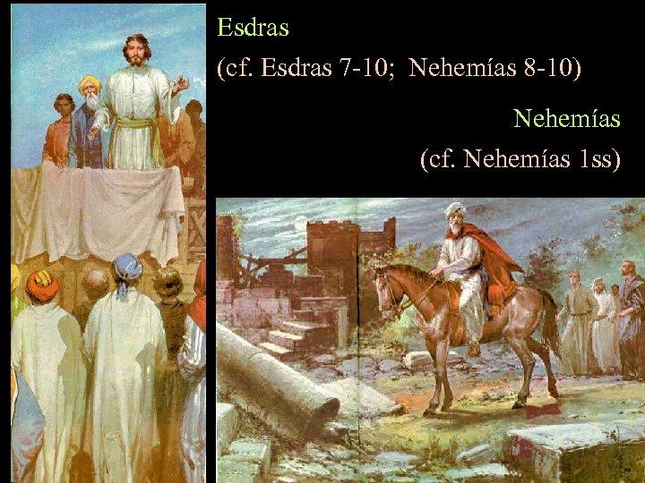 Esdras (cf. Esdras 7 -10; Nehemías 8 -10) Nehemías (cf. Nehemías 1 ss)