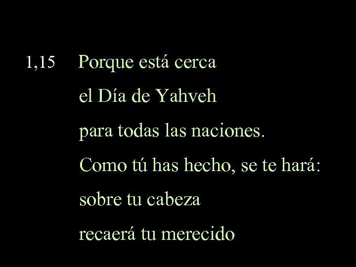 1, 15 Porque está cerca el Día de Yahveh para todas las naciones. Como