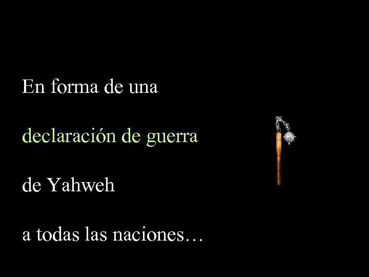En forma de una declaración de guerra de Yahweh a todas las naciones…