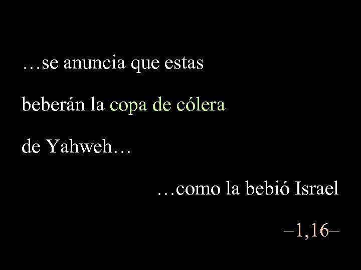 …se anuncia que estas beberán la copa de cólera de Yahweh… …como la bebió